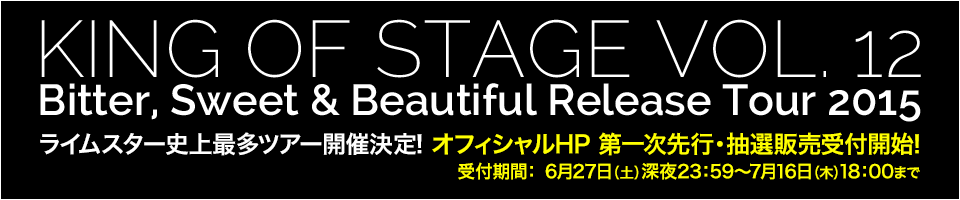 KING OF STAGE VOL. 12 Bitter, Sweet & Beautiful Release Tour 2015 ライムスター史上最多ツアー開催決定!オフィシャルHP 第一次先行・抽選販売受付開始! 受付期間:6月27日(土)深夜23:59 ~ 7月16日(木)18:00まで