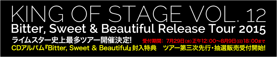 KING OF STAGE VOL. 12 Bitter, Sweet & Beautiful Release Tour 2015 				ライムスター史上最多ツアー開催決定! 				CDアルバム『Bitter, Sweet & Beautiful』封入特典 				ツアー第三次先行・抽選販売受付開始!